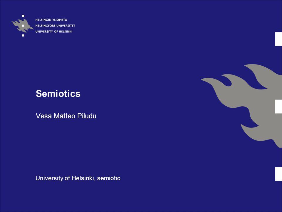 Semiotics Vesa Matteo Piludu University of Helsinki, semiotic