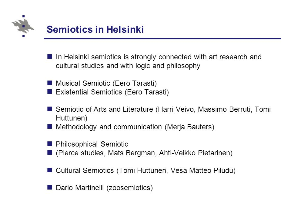 Semiotics in Helsinki In Helsinki semiotics is strongly connected with art research and cultural studies and with logic and philosophy.