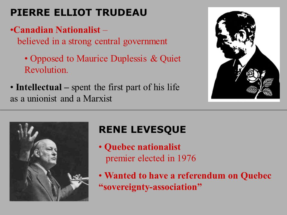 PIERRE ELLIOT TRUDEAU Canadian Nationalist – believed in a strong central government. Opposed to Maurice Duplessis & Quiet Revolution.