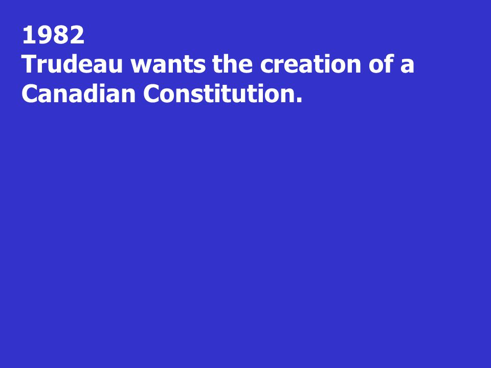 1982 Trudeau wants the creation of a Canadian Constitution.