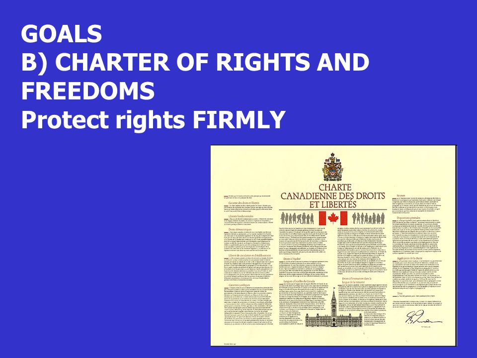 GOALS B) CHARTER OF RIGHTS AND FREEDOMS Protect rights FIRMLY