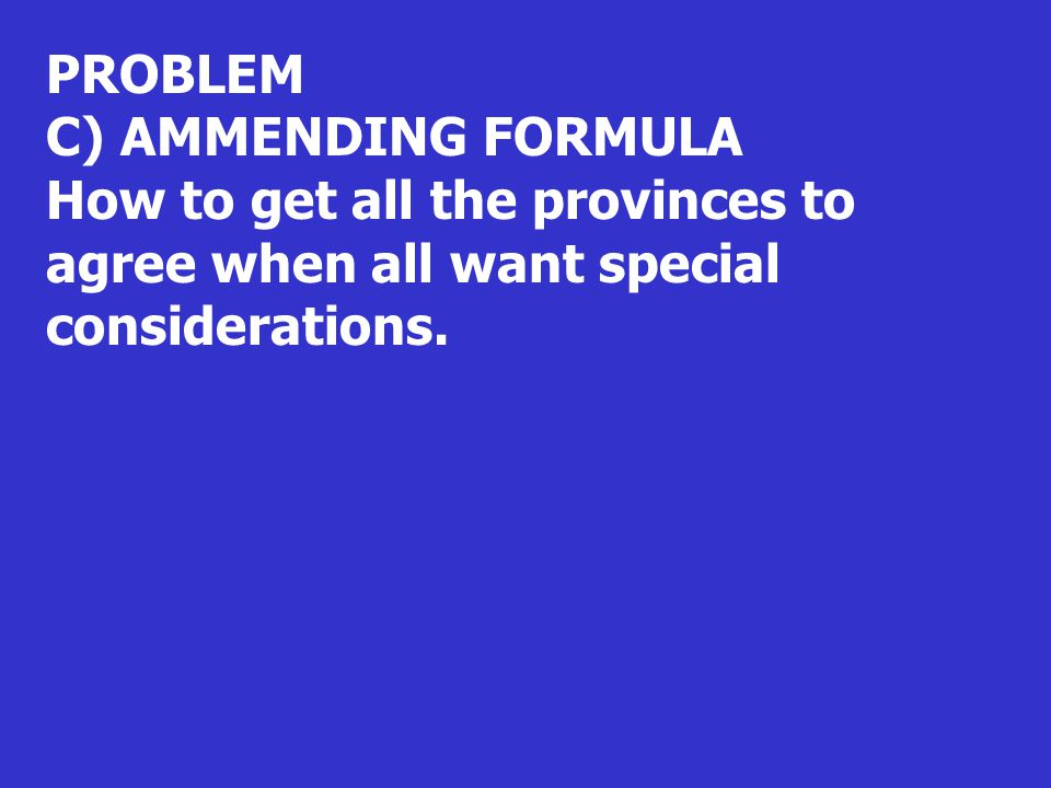 PROBLEM C) AMMENDING FORMULA How to get all the provinces to agree when all want special considerations.