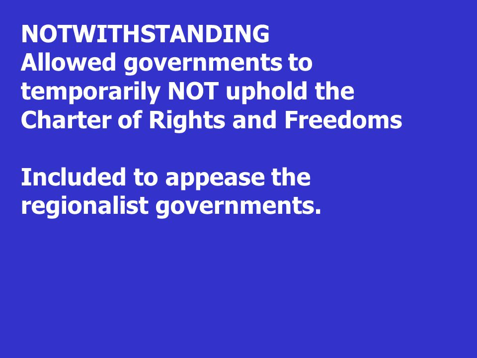 NOTWITHSTANDING Allowed governments to temporarily NOT uphold the Charter of Rights and Freedoms Included to appease the regionalist governments.