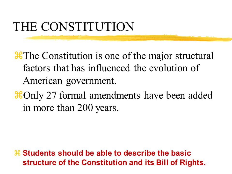 THE CONSTITUTION The Constitution is one of the major structural factors that has influenced the evolution of American government.