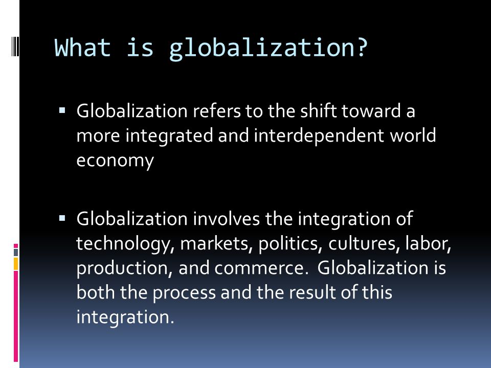 What is globalization Globalization refers to the shift toward a more integrated and interdependent world economy.