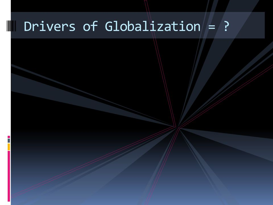 Drivers of Globalization =