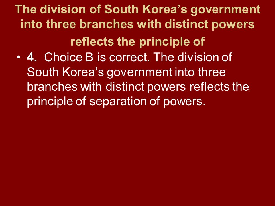 The division of South Korea's government into three branches with distinct powers reflects the principle of