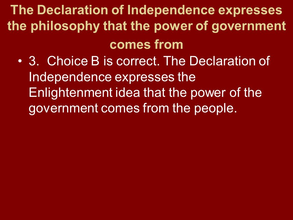 The Declaration of Independence expresses the philosophy that the power of government comes from