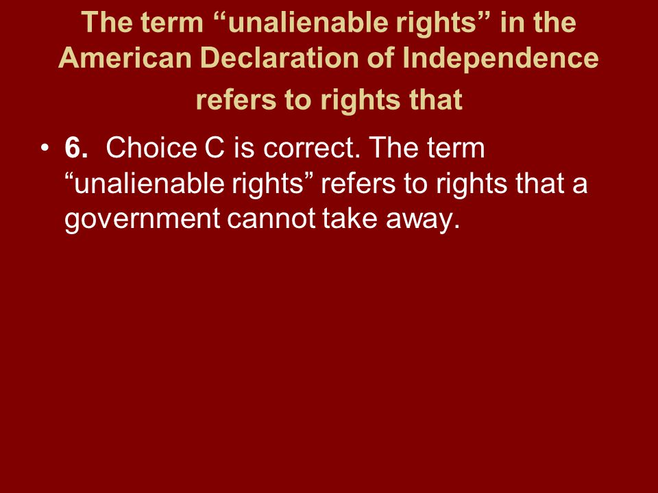 The term unalienable rights in the American Declaration of Independence refers to rights that