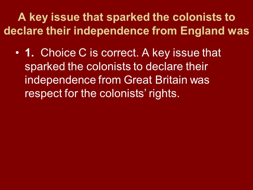 A key issue that sparked the colonists to declare their independence from England was