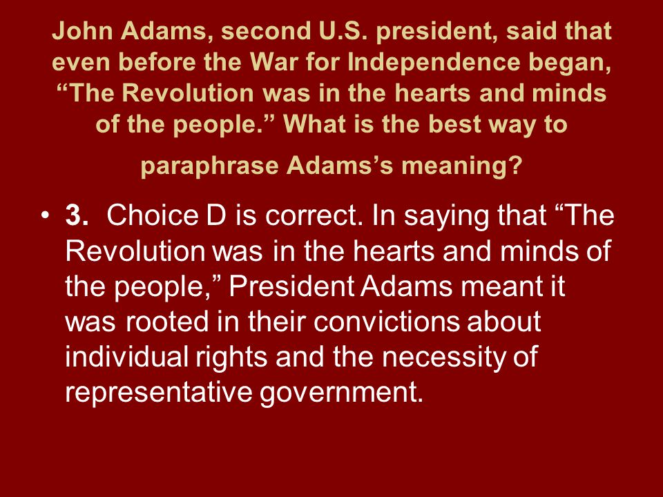 John Adams, second U.S. president, said that even before the War for Independence began, The Revolution was in the hearts and minds of the people. What is the best way to paraphrase Adams's meaning