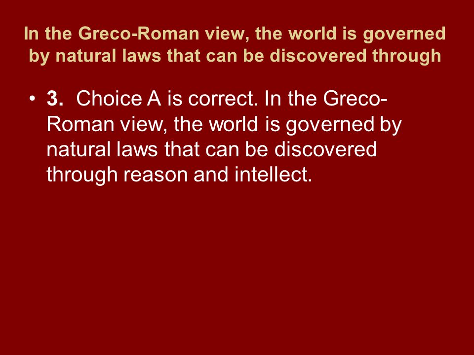 In the Greco-Roman view, the world is governed by natural laws that can be discovered through