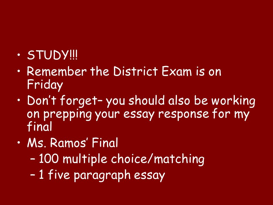STUDY!!! Remember the District Exam is on Friday. Don't forget– you should also be working on prepping your essay response for my final.
