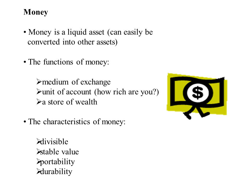 Money Money is a liquid asset (can easily be. converted into other assets) The functions of money: