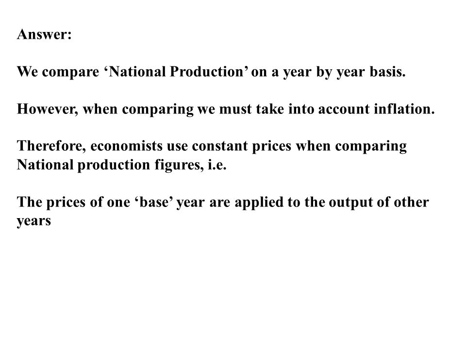 Answer: We compare 'National Production' on a year by year basis. However, when comparing we must take into account inflation.