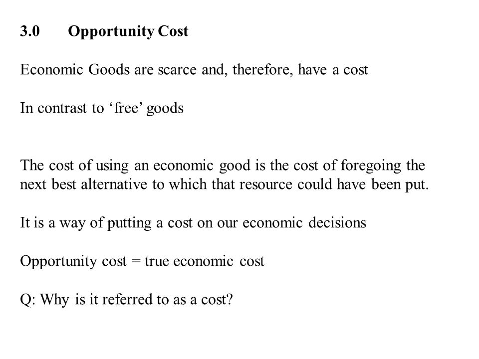 3.0 Opportunity Cost Economic Goods are scarce and, therefore, have a cost. In contrast to 'free' goods.