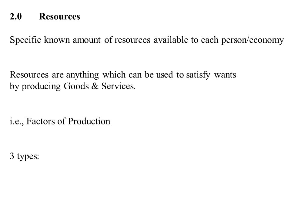 2.0 Resources Specific known amount of resources available to each person/economy. Resources are anything which can be used to satisfy wants.