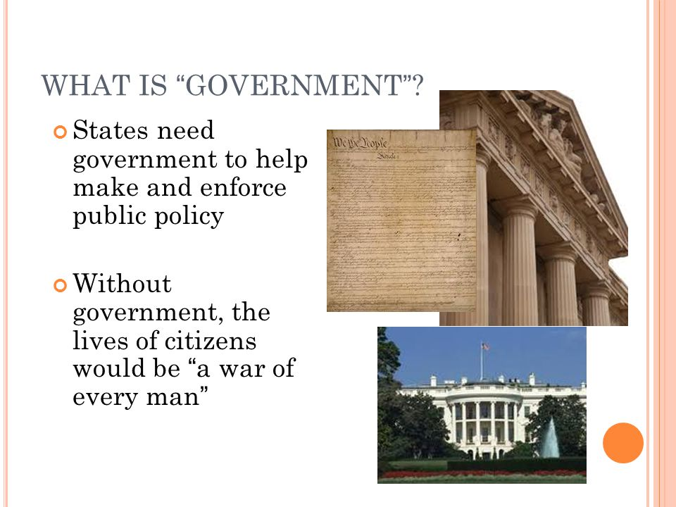 WHAT IS GOVERNMENT States need government to help make and enforce public policy.