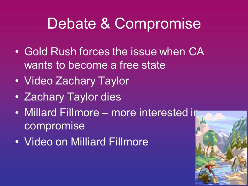 Debate & Compromise Gold Rush forces the issue when CA wants to become a free state. Video Zachary Taylor.