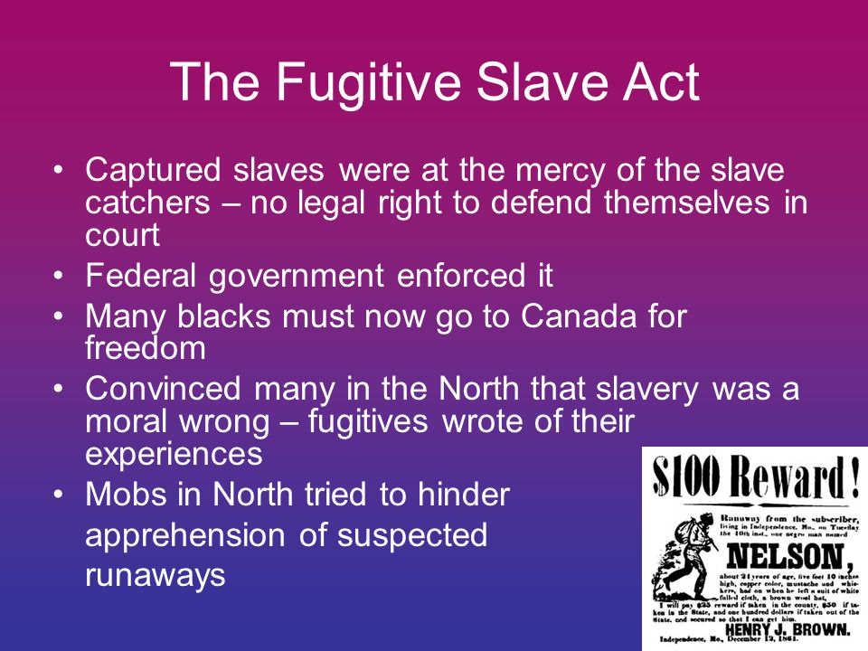 The Fugitive Slave Act Captured slaves were at the mercy of the slave catchers – no legal right to defend themselves in court.
