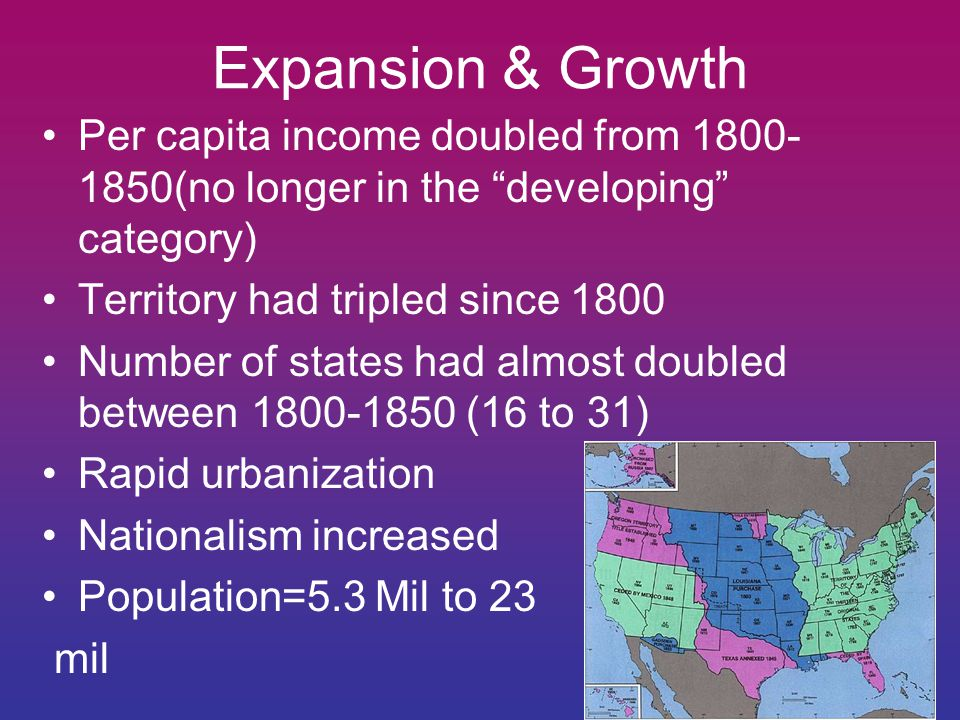 Expansion & Growth Per capita income doubled from 1800-1850(no longer in the developing category)