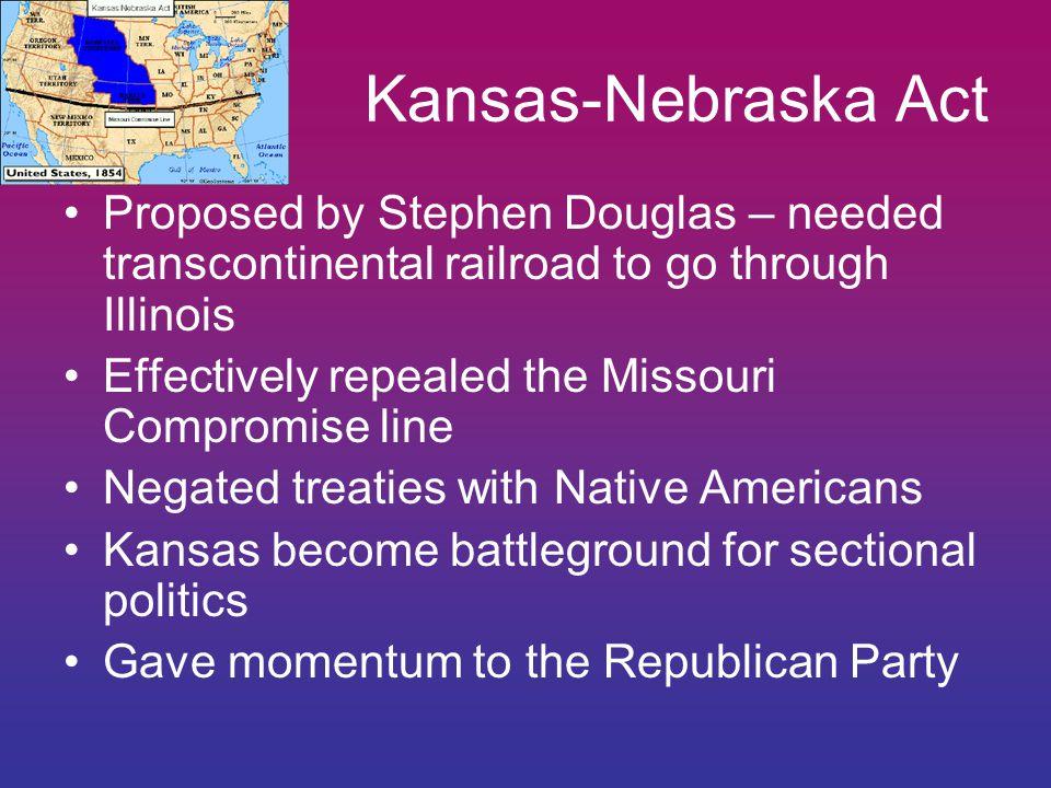 Kansas-Nebraska Act Proposed by Stephen Douglas – needed transcontinental railroad to go through Illinois.