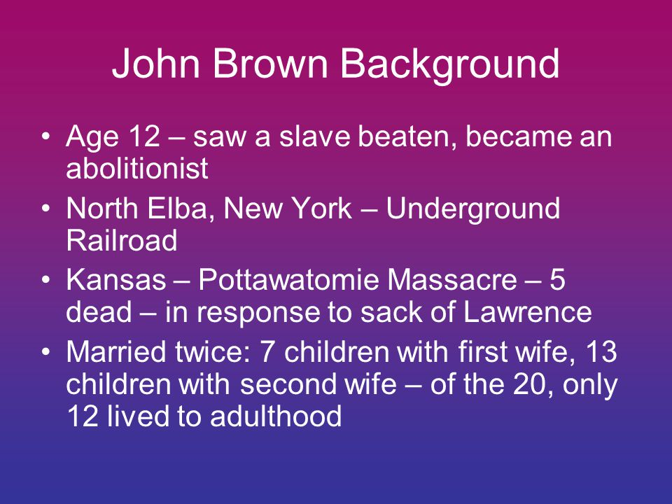 John Brown Background Age 12 – saw a slave beaten, became an abolitionist. North Elba, New York – Underground Railroad.