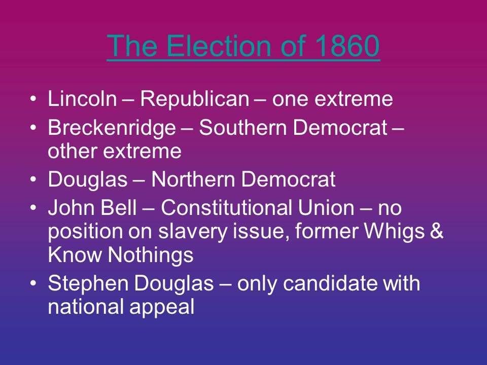 The Election of 1860 Lincoln – Republican – one extreme