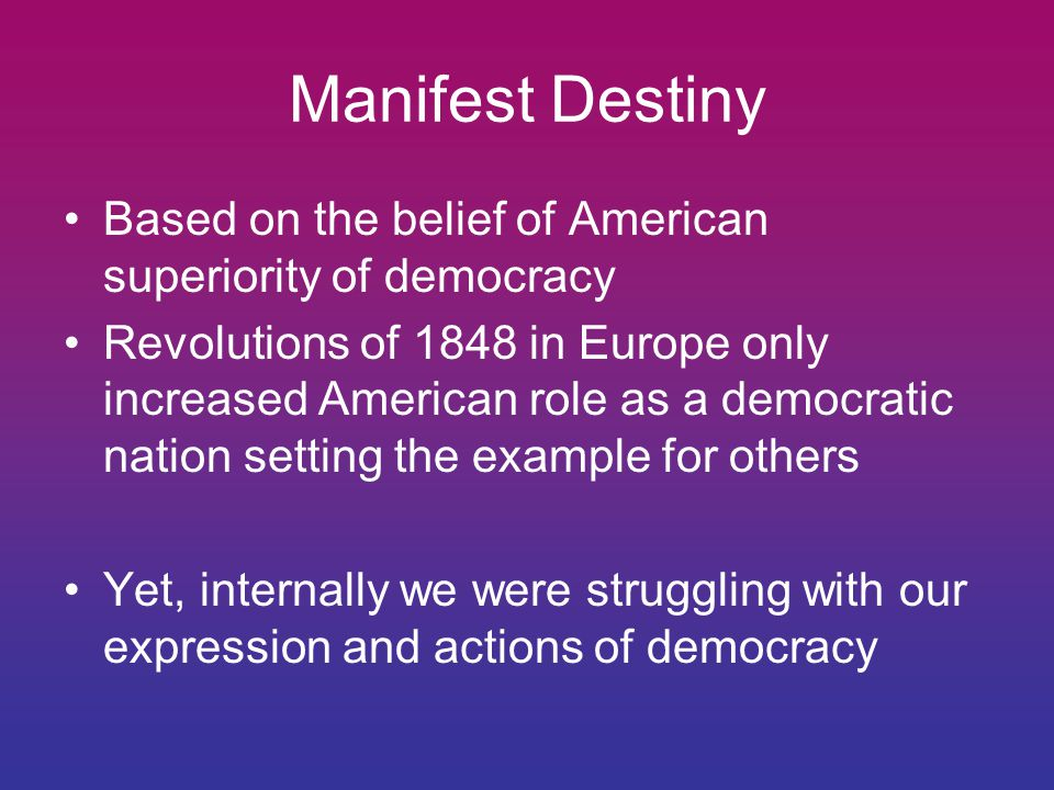 Manifest Destiny Based on the belief of American superiority of democracy.