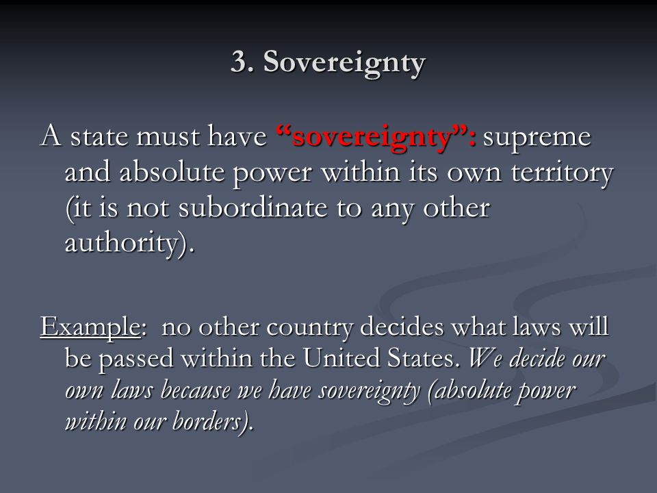 3. Sovereignty A state must have sovereignty : supreme and absolute power within its own territory (it is not subordinate to any other authority).