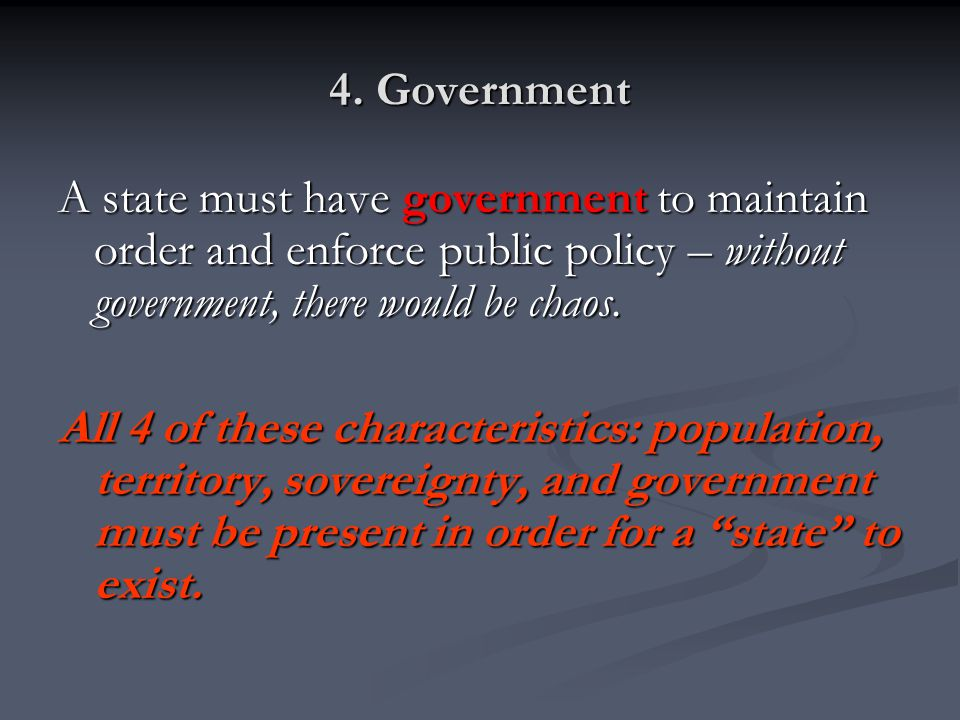4. Government A state must have government to maintain order and enforce public policy – without government, there would be chaos.