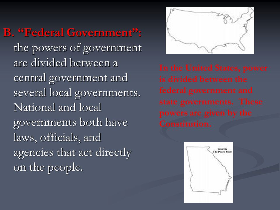 B. Federal Government : the powers of government are divided between a central government and several local governments. National and local governments both have laws, officials, and agencies that act directly on the people.