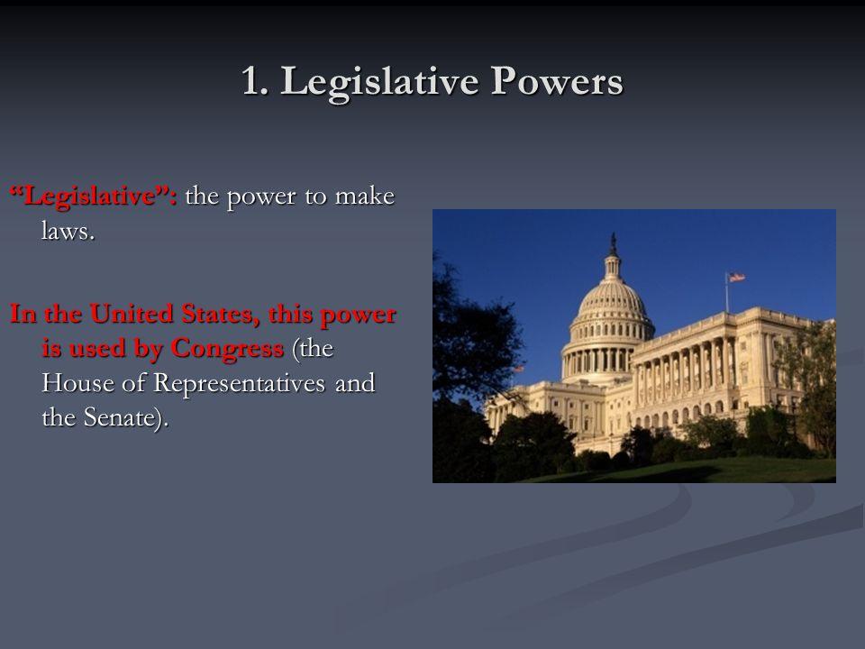 1. Legislative Powers Legislative : the power to make laws.