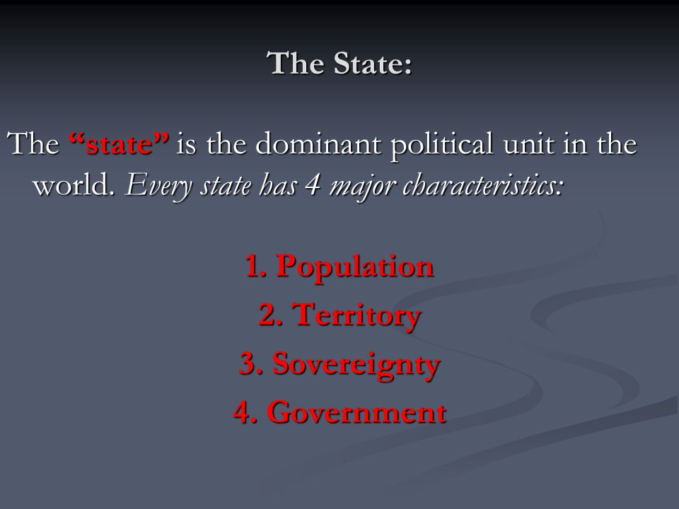 The State: The state is the dominant political unit in the world. Every state has 4 major characteristics:
