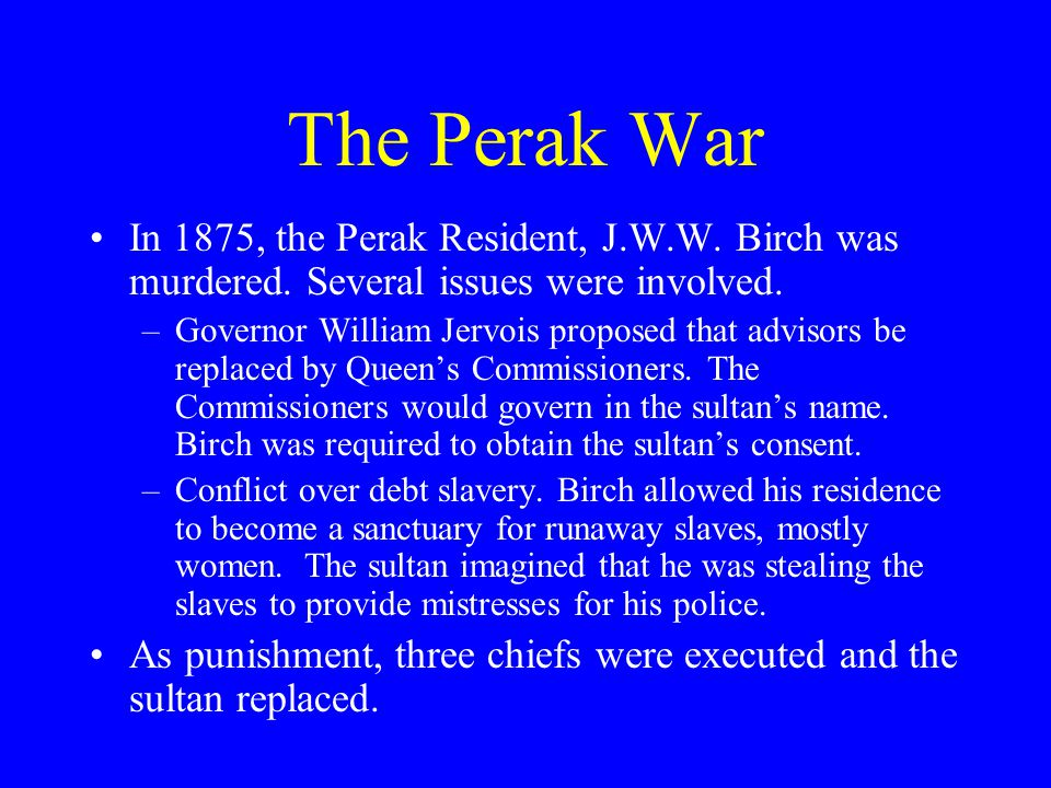 The Perak War In 1875, the Perak Resident, J.W.W. Birch was murdered. Several issues were involved.