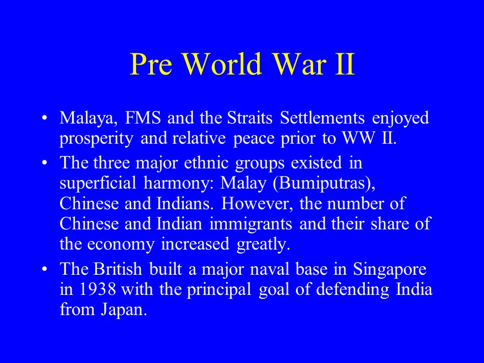Pre World War II Malaya, FMS and the Straits Settlements enjoyed prosperity and relative peace prior to WW II.