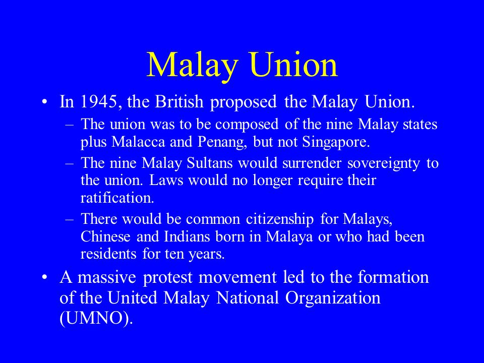 Malay Union In 1945, the British proposed the Malay Union.