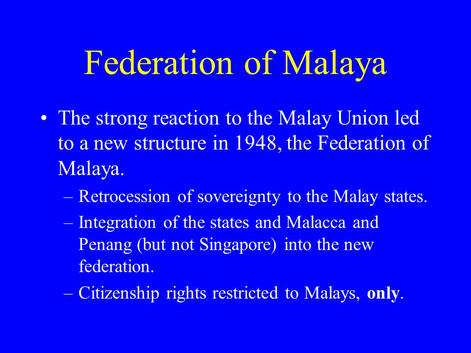 Federation of Malaya The strong reaction to the Malay Union led to a new structure in 1948, the Federation of Malaya.