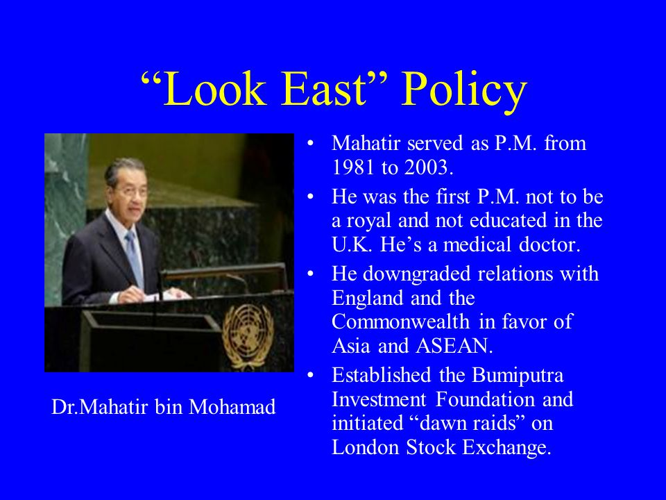 Look East Policy Mahatir served as P.M. from 1981 to 2003.