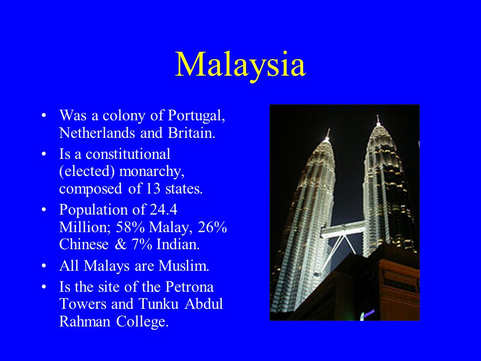 Malaysia Was a colony of Portugal, Netherlands and Britain.