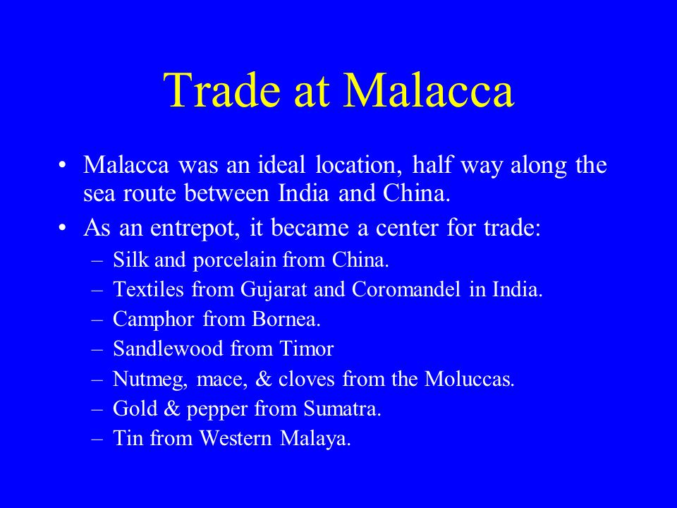 Trade at Malacca Malacca was an ideal location, half way along the sea route between India and China.