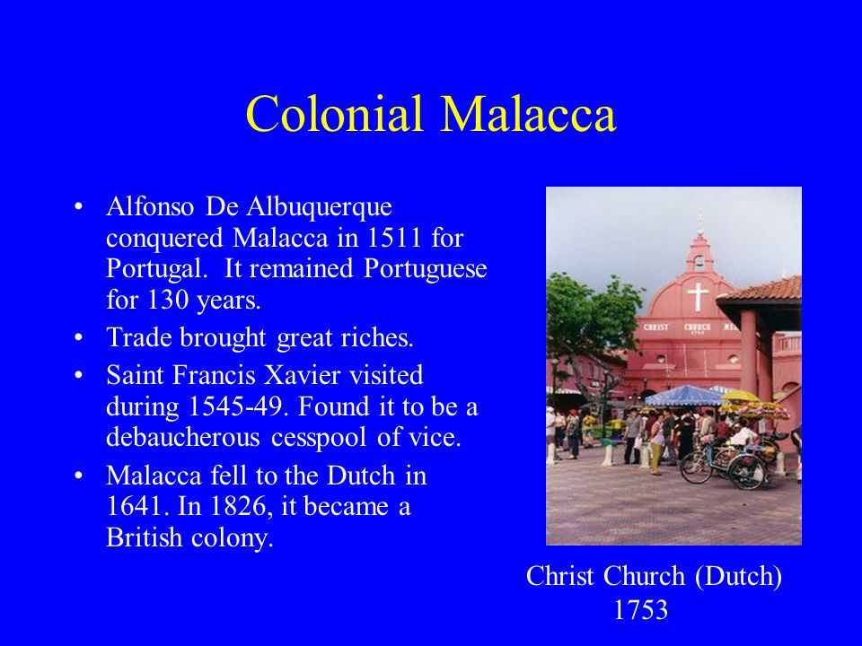 Colonial Malacca Alfonso De Albuquerque conquered Malacca in 1511 for Portugal. It remained Portuguese for 130 years.