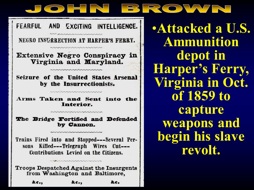 JOHN BROWN Attacked a U.S. Ammunition depot in Harper's Ferry, Virginia in Oct. of 1859 to capture weapons and begin his slave revolt.