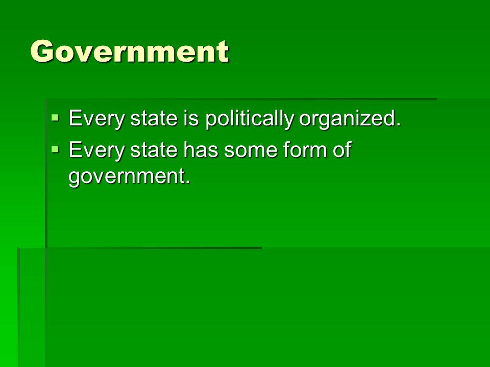 Government Every state is politically organized.