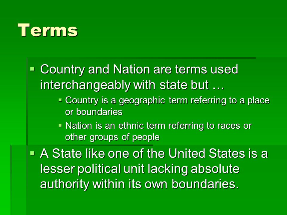 Terms Country and Nation are terms used interchangeably with state but … Country is a geographic term referring to a place or boundaries.