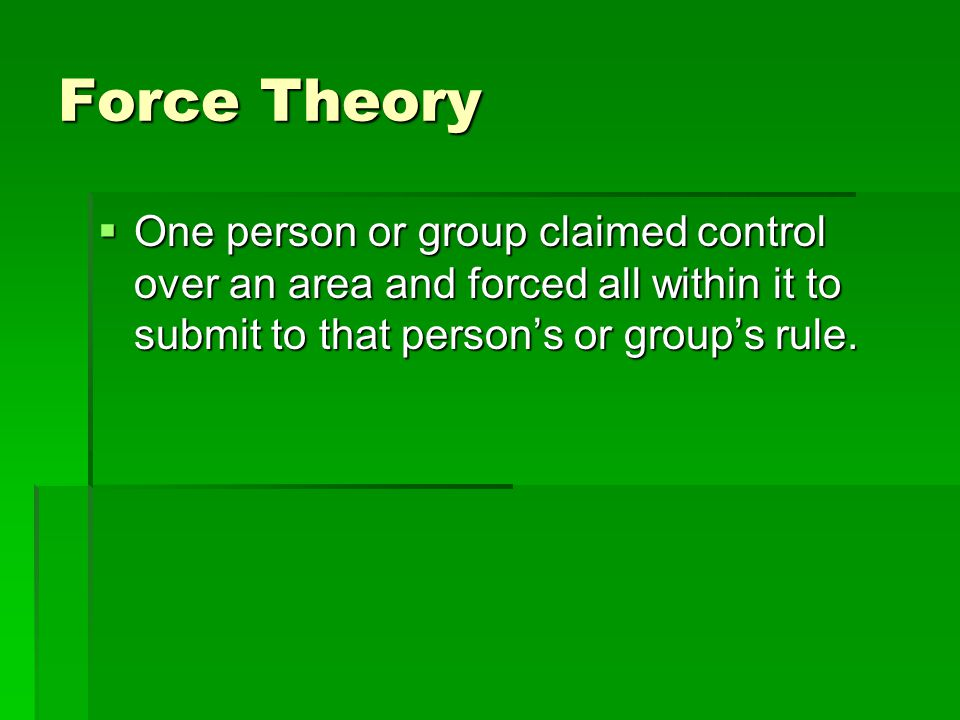 Force Theory One person or group claimed control over an area and forced all within it to submit to that person's or group's rule.