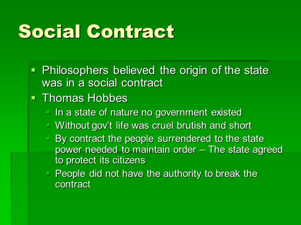 Social Contract Philosophers believed the origin of the state was in a social contract. Thomas Hobbes.