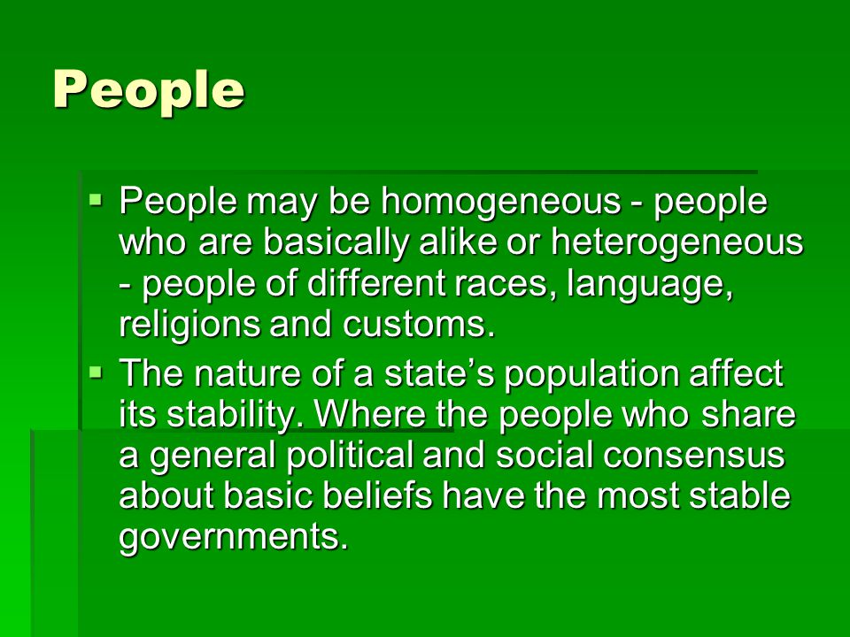 People People may be homogeneous - people who are basically alike or heterogeneous - people of different races, language, religions and customs.