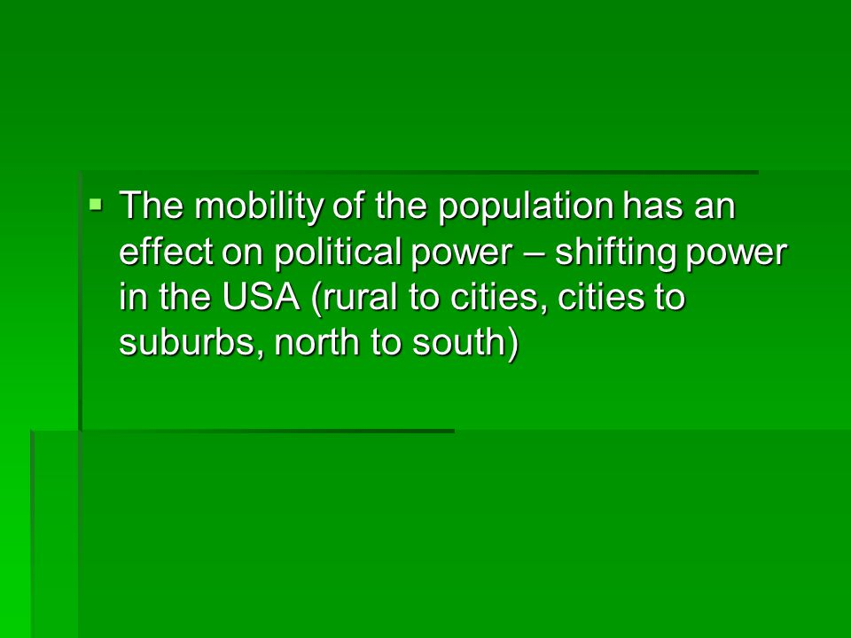 The mobility of the population has an effect on political power – shifting power in the USA (rural to cities, cities to suburbs, north to south)