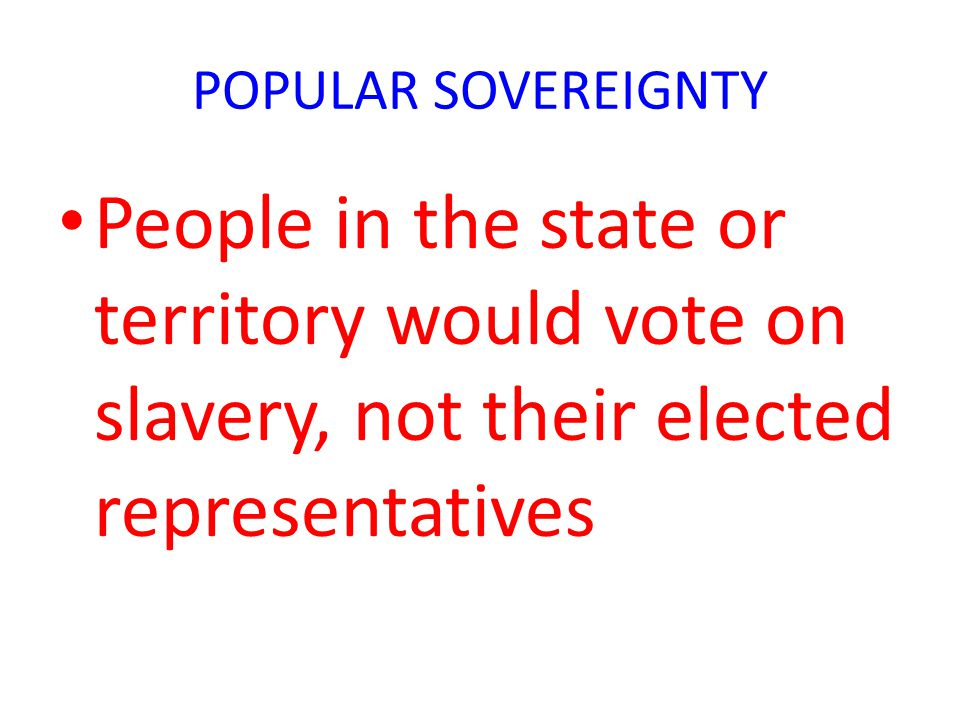 POPULAR SOVEREIGNTY People in the state or territory would vote on slavery, not their elected representatives.